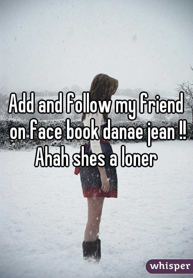 Add and follow my friend on face book danae jean !! Ahah shes a loner