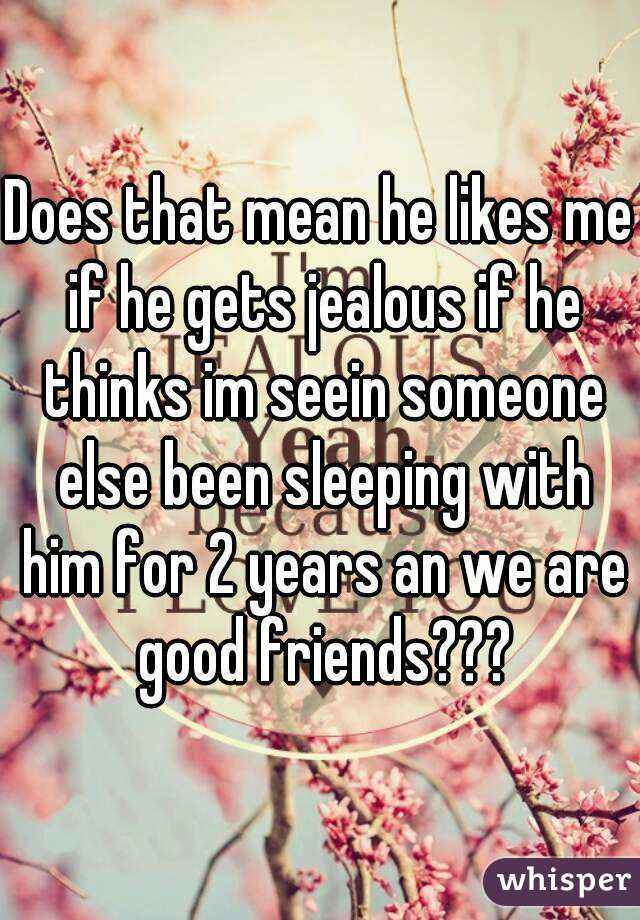 Does that mean he likes me if he gets jealous if he thinks im seein someone else been sleeping with him for 2 years an we are good friends???