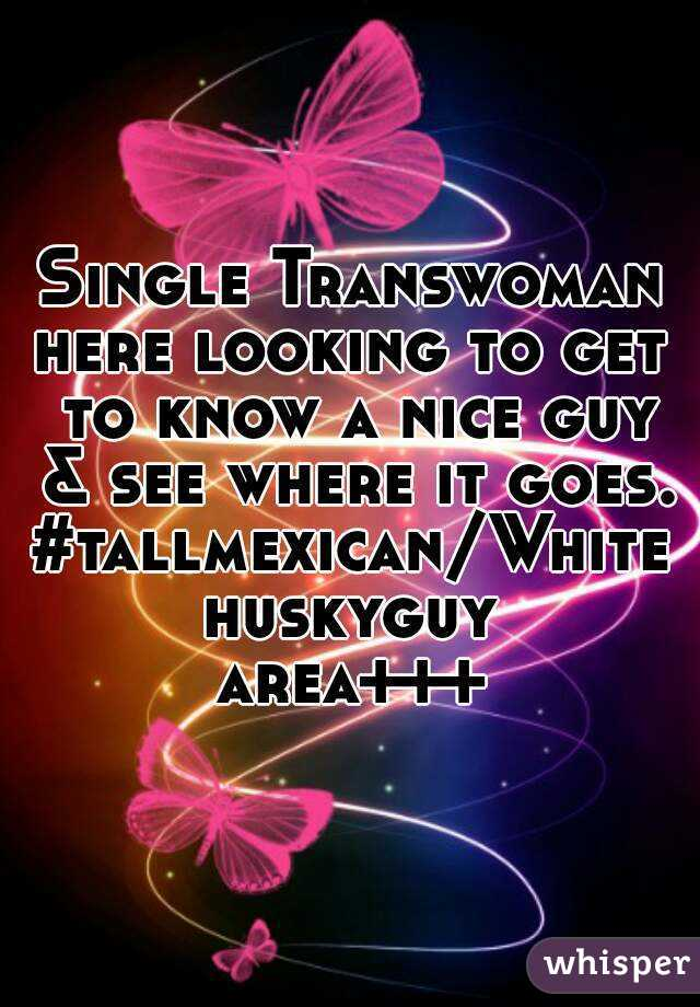 Single Transwoman here looking to get to know a nice guy & see where it goes. #tallmexican/Whitehuskyguy area+++
