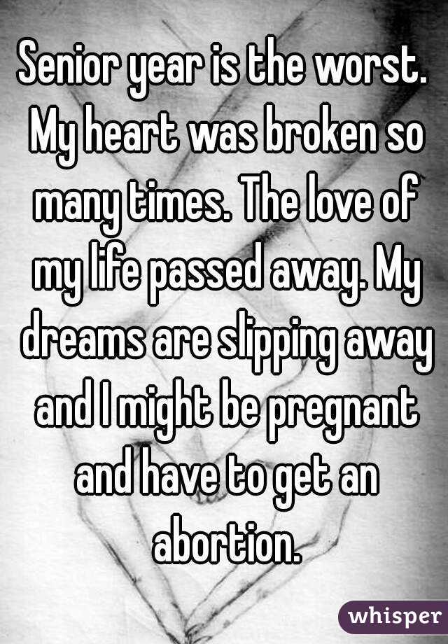 Senior year is the worst. My heart was broken so many times. The love of my life passed away. My dreams are slipping away and I might be pregnant and have to get an abortion.