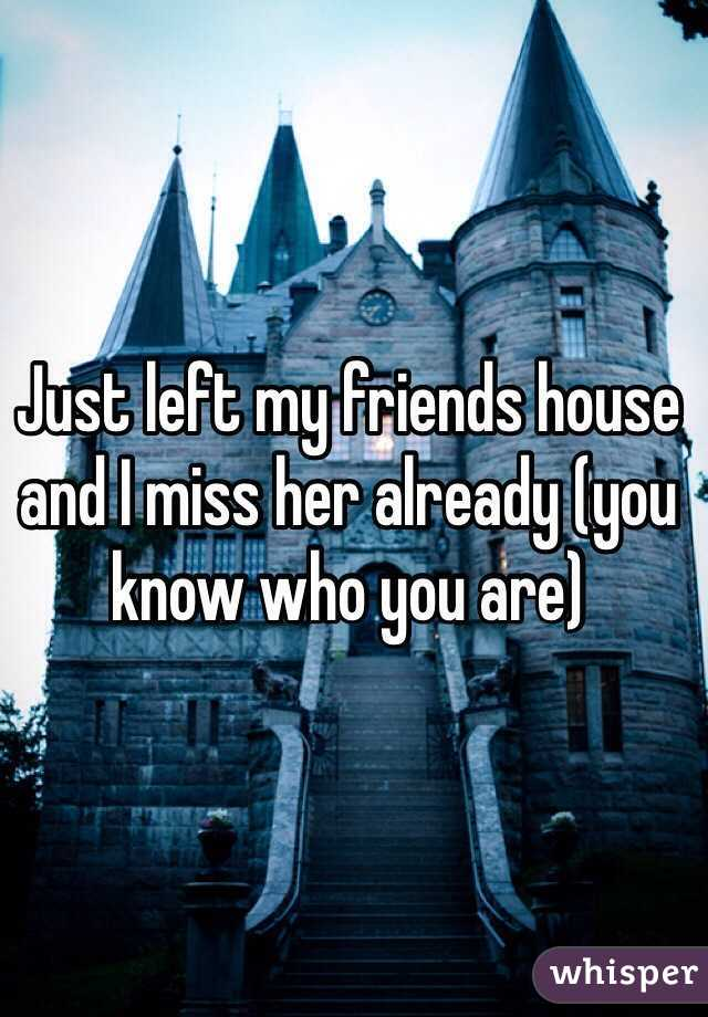 Just left my friends house and I miss her already (you know who you are)