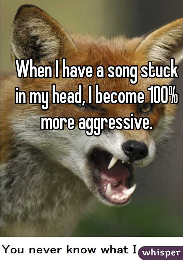 When I have a song stuck in my head, I become 100% more aggressive.