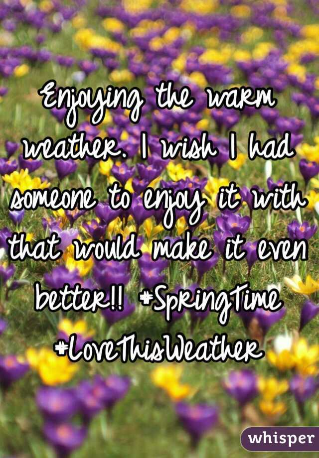 Enjoying the warm weather. I wish I had someone to enjoy it with that would make it even better!! #SpringTime #LoveThisWeather