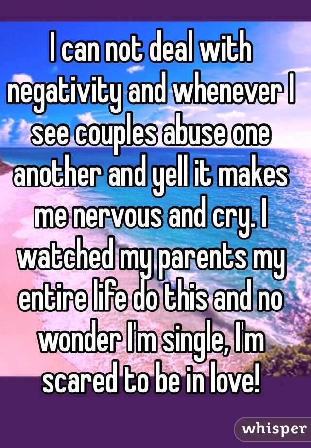 I can not deal with negativity and whenever I see couples abuse one another and yell it makes me nervous and cry. I watched my parents my entire life do this and no wonder I'm single, I'm scared to be in love!