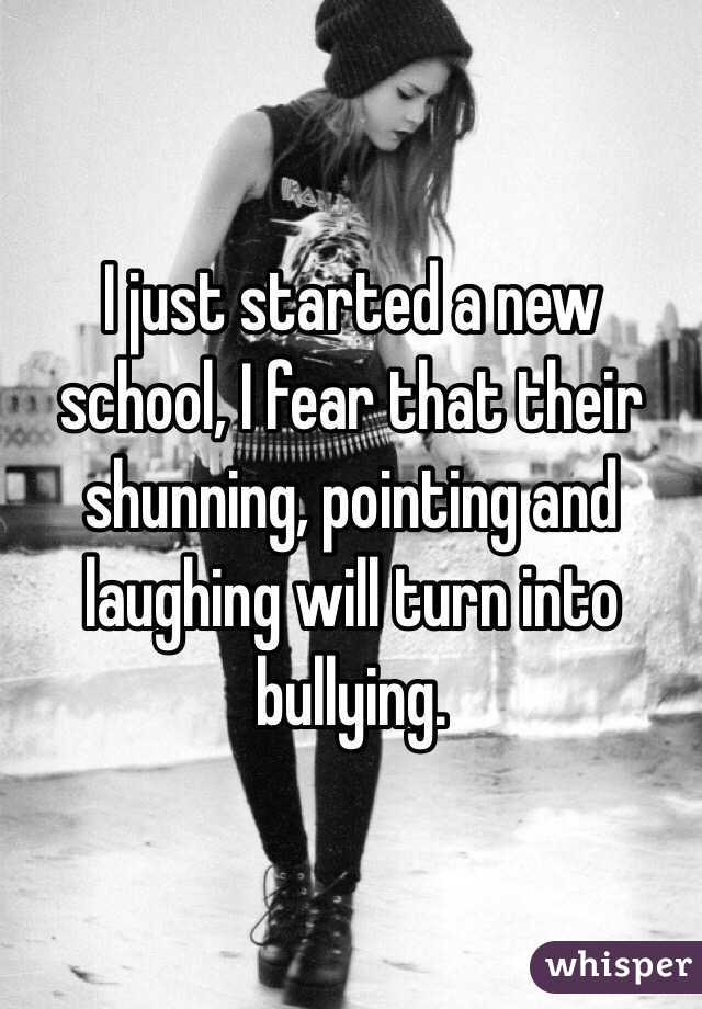 I just started a new school, I fear that their shunning, pointing and laughing will turn into bullying.