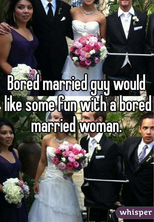 Bored married guy would like some fun with a bored married woman.