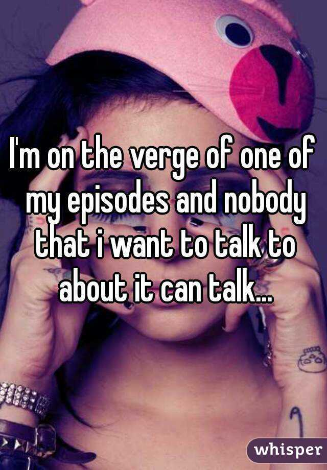 I'm on the verge of one of my episodes and nobody that i want to talk to about it can talk...