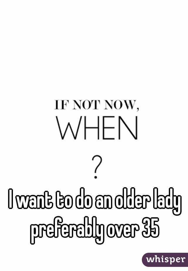 I want to do an older lady preferably over 35