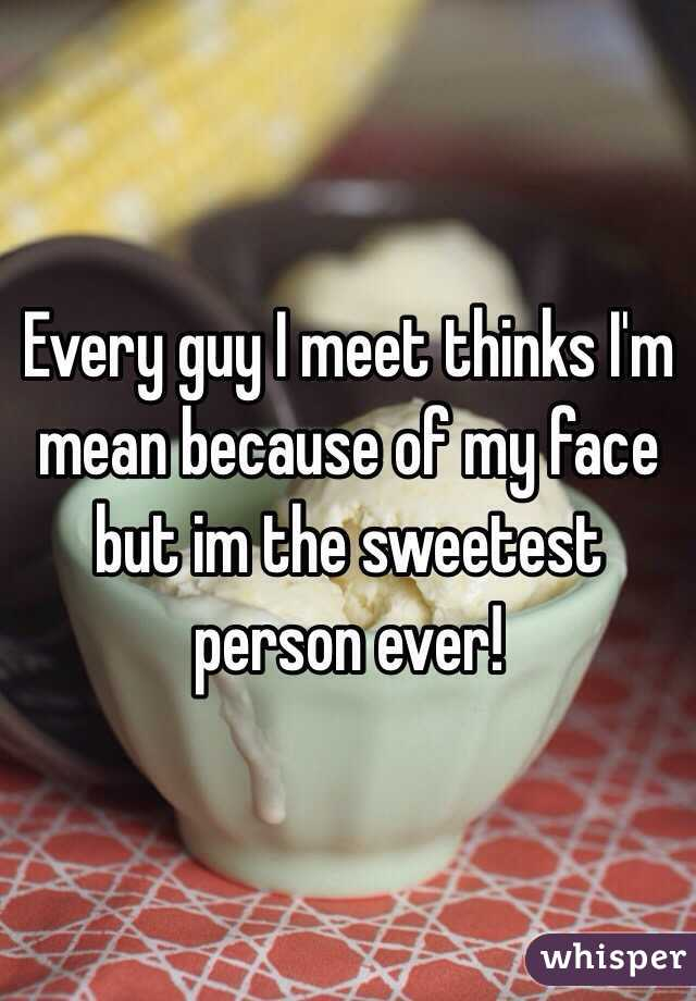 Every guy I meet thinks I'm mean because of my face but im the sweetest person ever!
