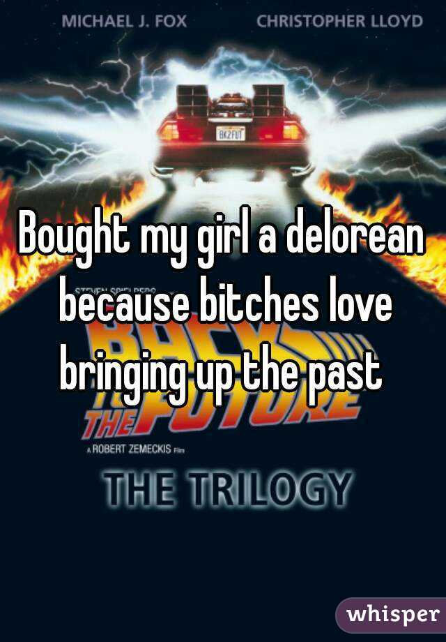Bought my girl a delorean because bitches love bringing up the past