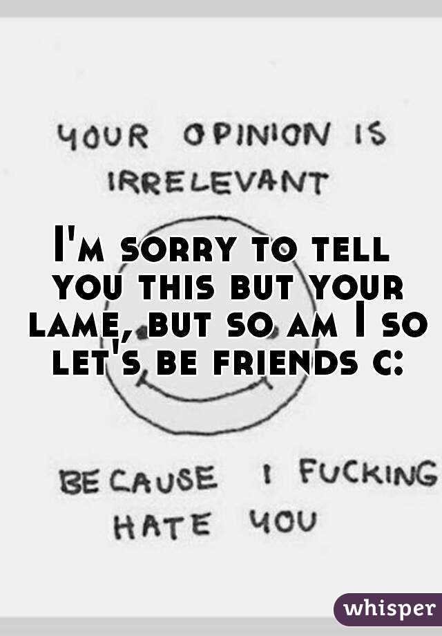 I'm sorry to tell you this but your lame, but so am I so let's be friends c: