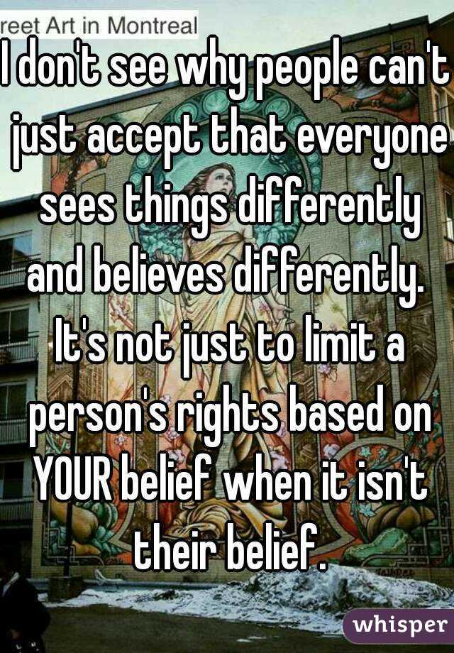 I don't see why people can't just accept that everyone sees things differently and believes differently.  It's not just to limit a person's rights based on YOUR belief when it isn't their belief.