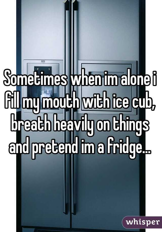 Sometimes when im alone i fill my mouth with ice cub, breath heavily on things and pretend im a fridge...