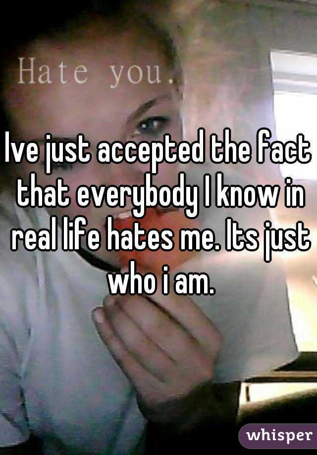 Ive just accepted the fact that everybody I know in real life hates me. Its just who i am.