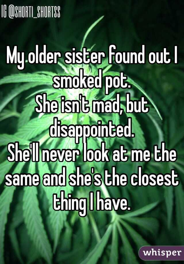 My older sister found out I smoked pot.  She isn't mad, but disappointed.  She'll never look at me the same and she's the closest thing I have.