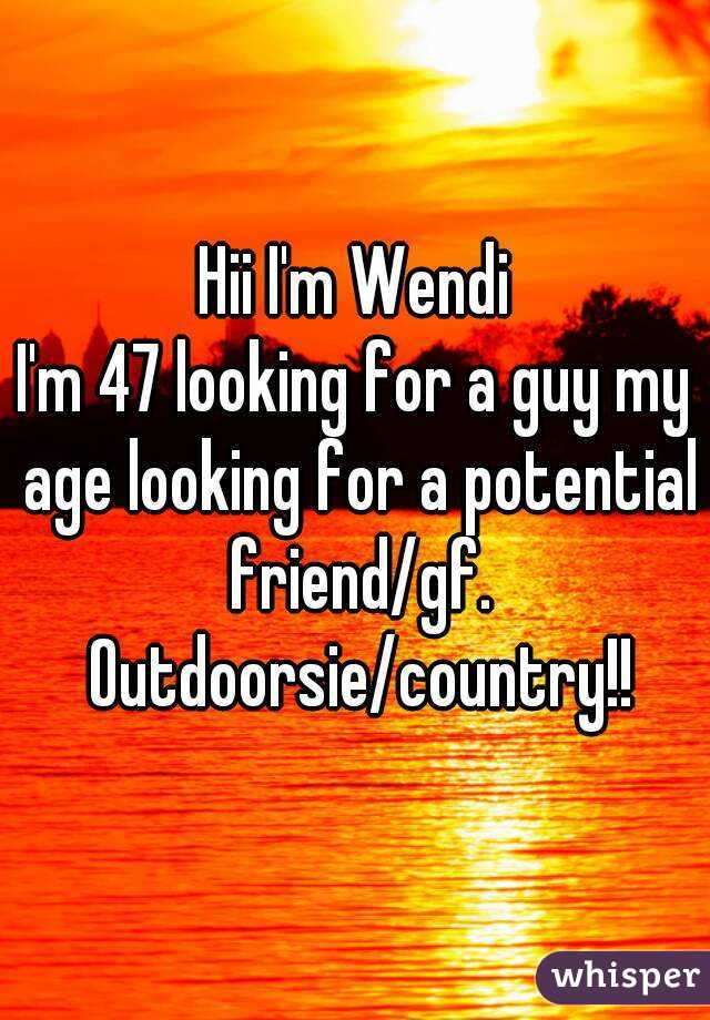 Hii I'm Wendi I'm 47 looking for a guy my age looking for a potential friend/gf. Outdoorsie/country!!