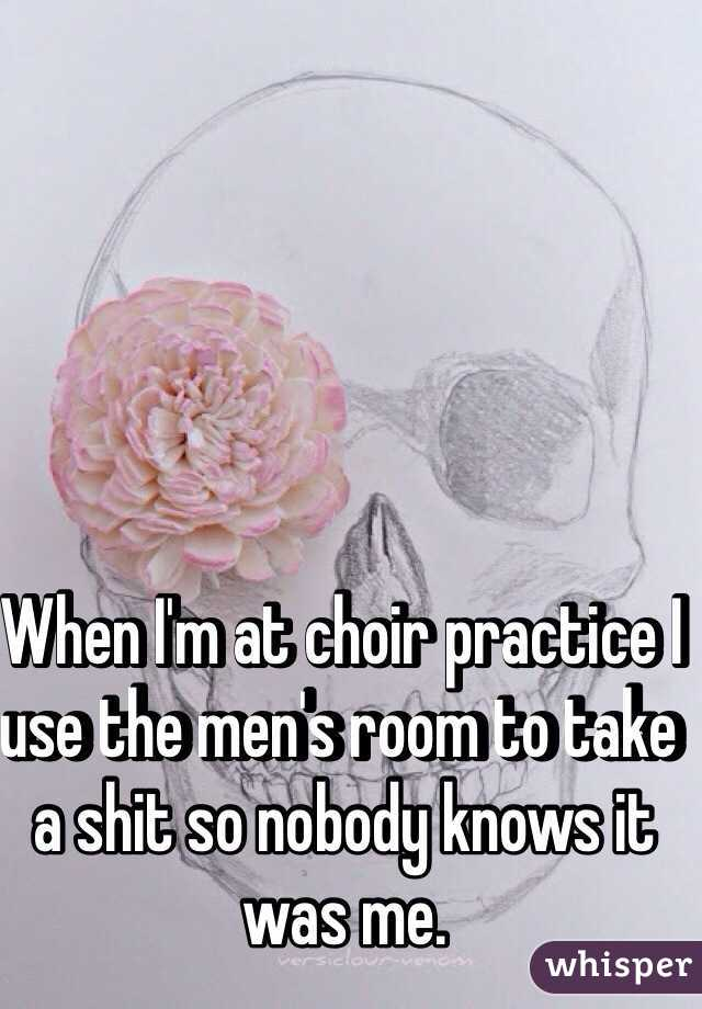 When I'm at choir practice I use the men's room to take a shit so nobody knows it was me.