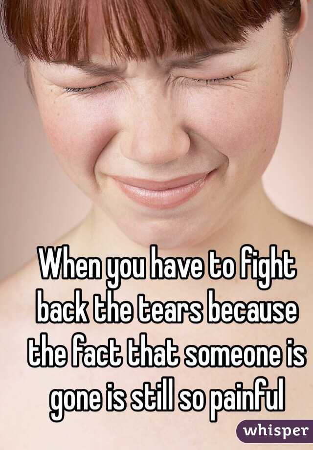 When you have to fight back the tears because the fact that someone is gone is still so painful