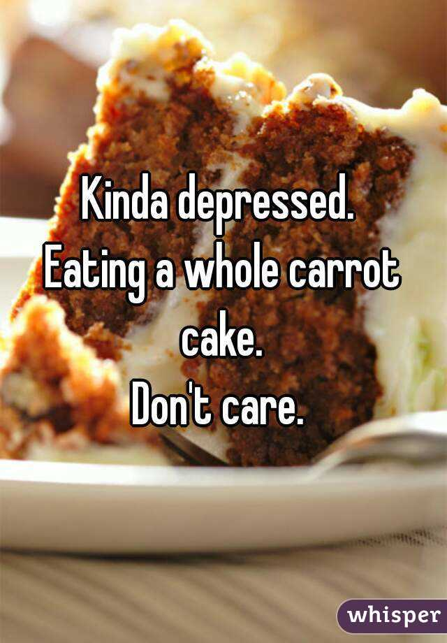Kinda depressed.  Eating a whole carrot cake.  Don't care.