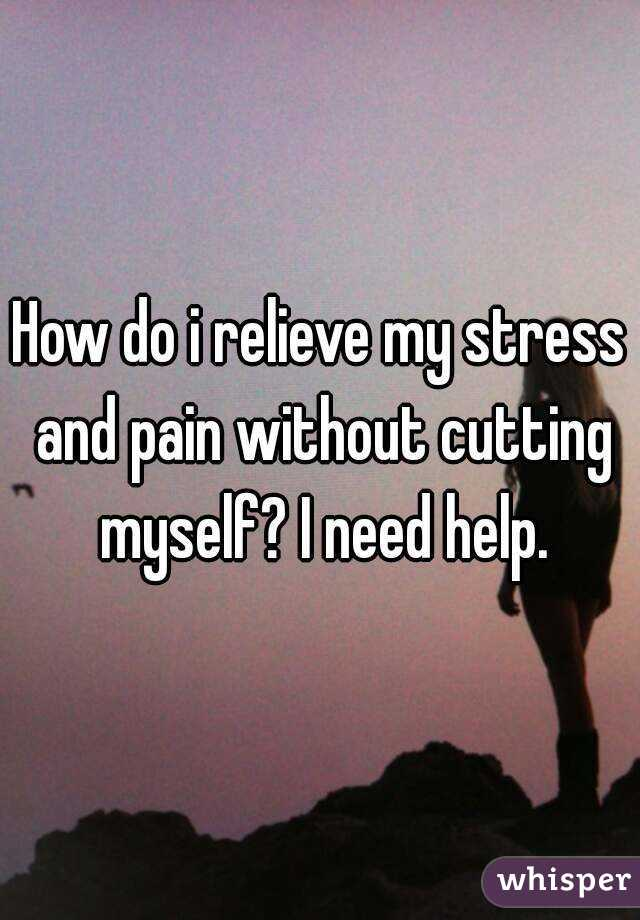 How do i relieve my stress and pain without cutting myself? I need help.