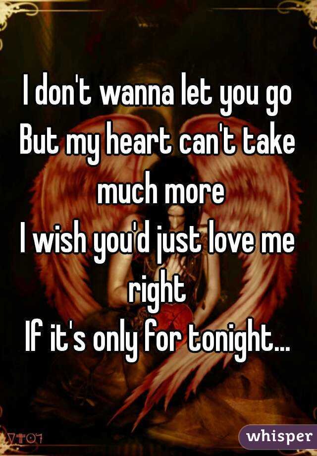 I don't wanna let you go But my heart can't take much more I wish you'd just love me right  If it's only for tonight...