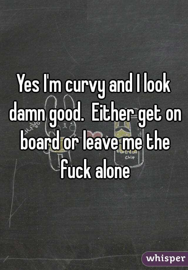 Yes I'm curvy and I look damn good.  Either get on board or leave me the fuck alone