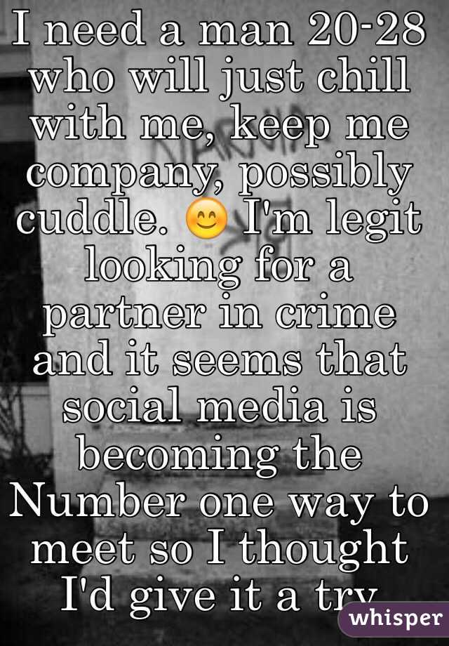 I need a man 20-28 who will just chill with me, keep me company, possibly cuddle. 😊 I'm legit looking for a partner in crime and it seems that social media is becoming the Number one way to meet so I thought I'd give it a try