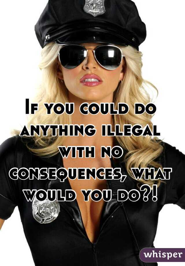 If you could do anything illegal with no consequences, what would you do?!