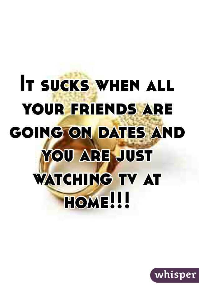 It sucks when all your friends are going on dates and you are just watching tv at home!!!