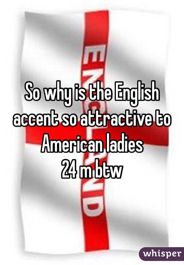 So why is the English accent so attractive to American ladies 24 m btw