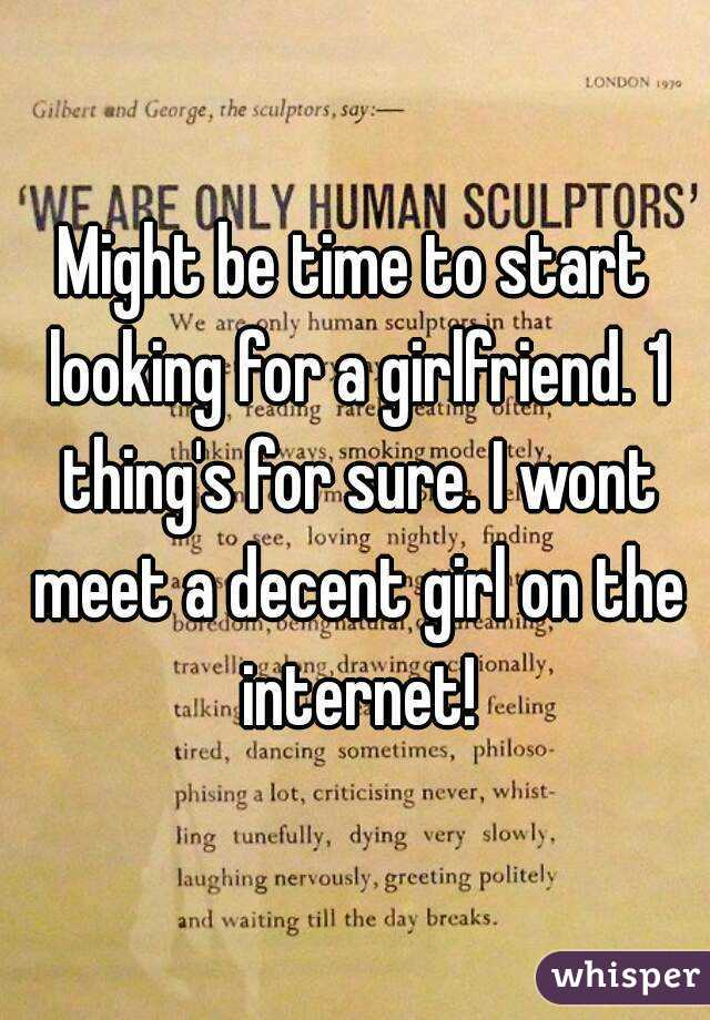 Might be time to start looking for a girlfriend. 1 thing's for sure. I wont meet a decent girl on the internet!