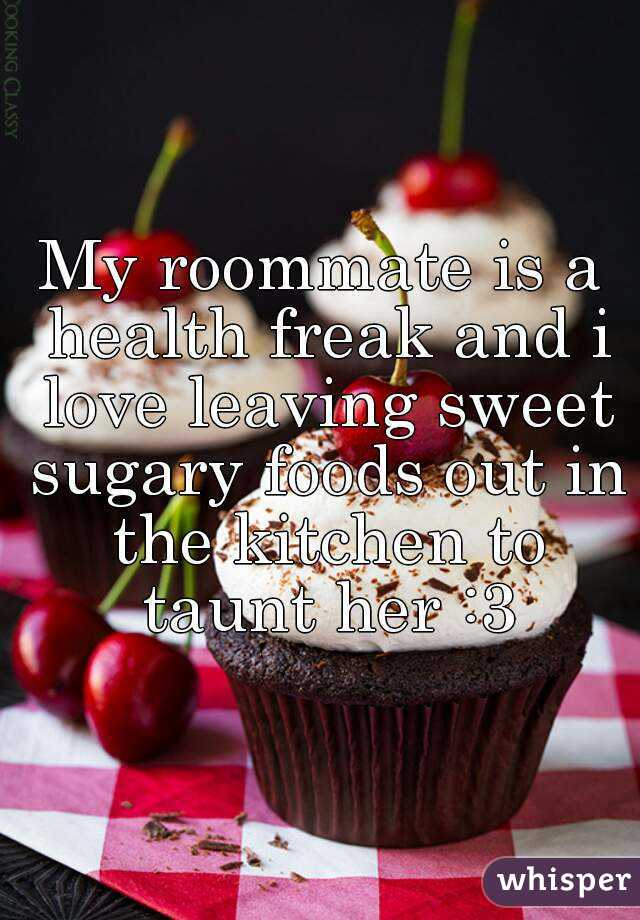 My roommate is a health freak and i love leaving sweet sugary foods out in the kitchen to taunt her :3