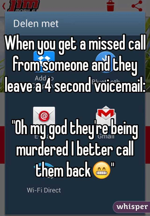 "When you get a missed call from someone and they leave a 4 second voicemail:  ""Oh my god they're being murdered I better call them back😁"""