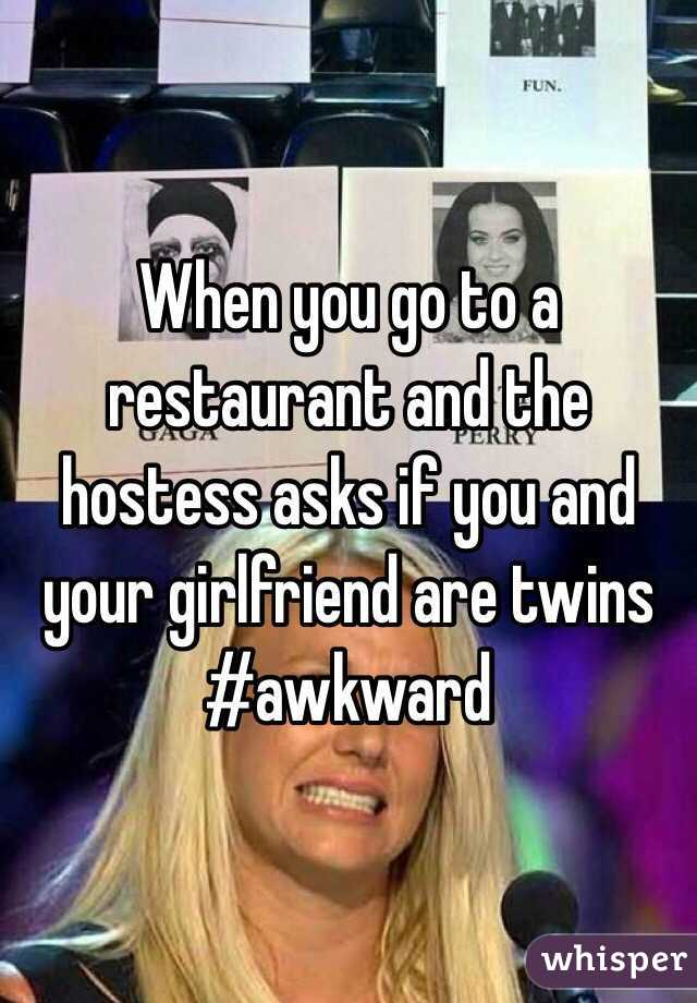 When you go to a restaurant and the hostess asks if you and your girlfriend are twins #awkward