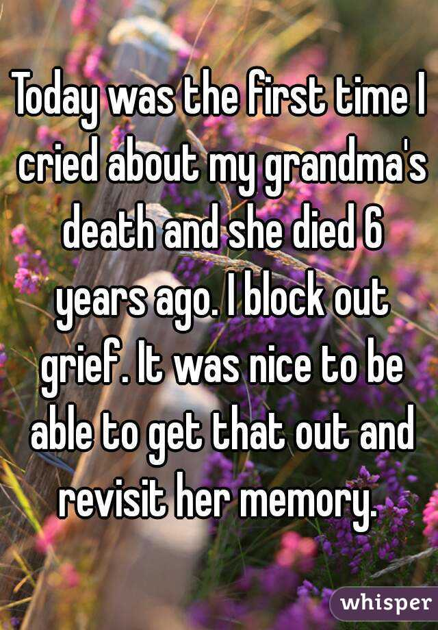 Today was the first time I cried about my grandma's death and she died 6 years ago. I block out grief. It was nice to be able to get that out and revisit her memory.