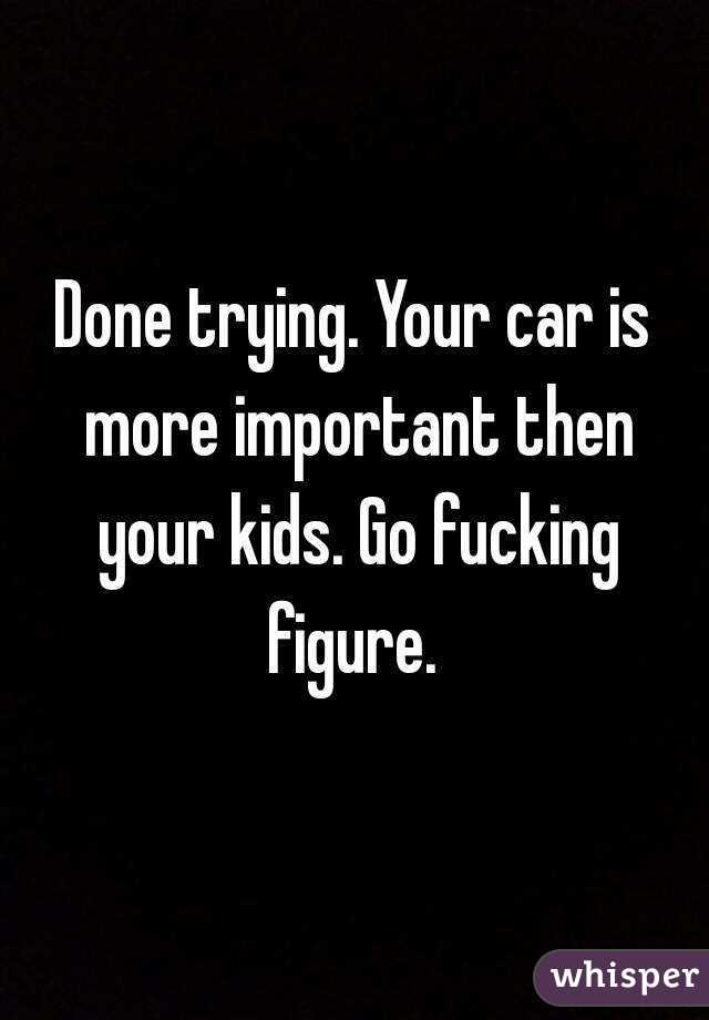 Done trying. Your car is more important then your kids. Go fucking figure.