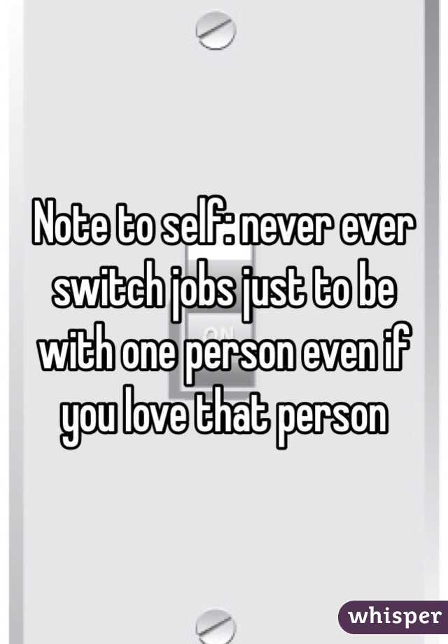 Note to self: never ever switch jobs just to be with one person even if you love that person