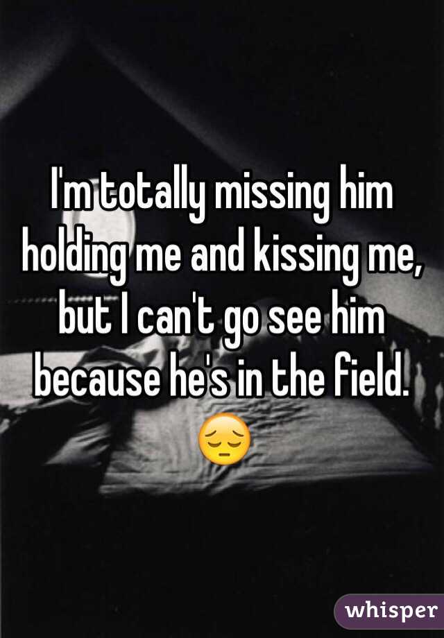 I'm totally missing him holding me and kissing me, but I can't go see him because he's in the field. 😔