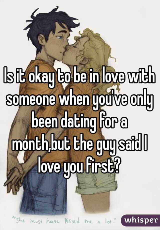 Is it okay to be in love with someone when you've only been dating for a month,but the guy said I love you first?