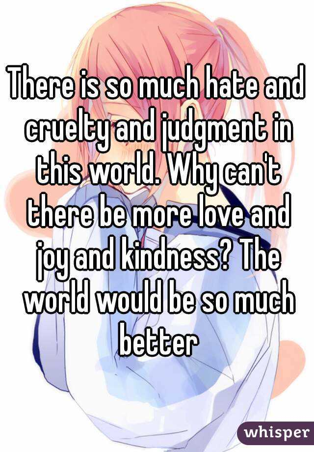 There is so much hate and cruelty and judgment in this world. Why can't there be more love and joy and kindness? The world would be so much better