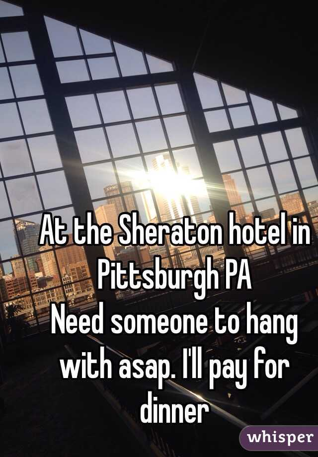 At the Sheraton hotel in Pittsburgh PA Need someone to hang with asap. I'll pay for dinner