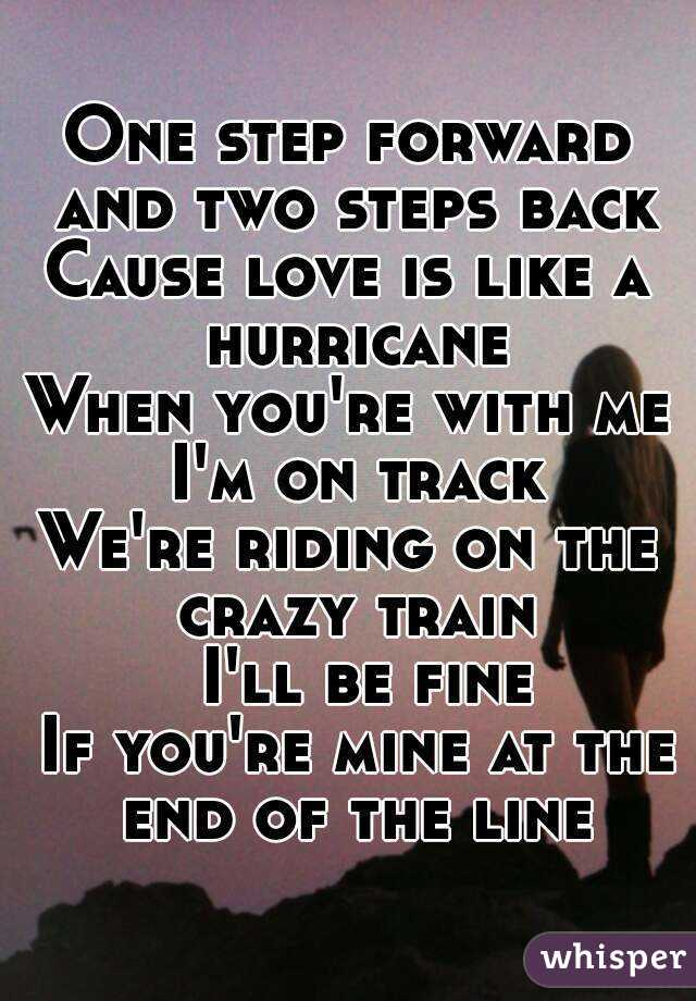 One step forward and two steps back Cause love is like a hurricane When you're with me I'm on track We're riding on the crazy train         I'll be fine       If you're mine at the end of the line