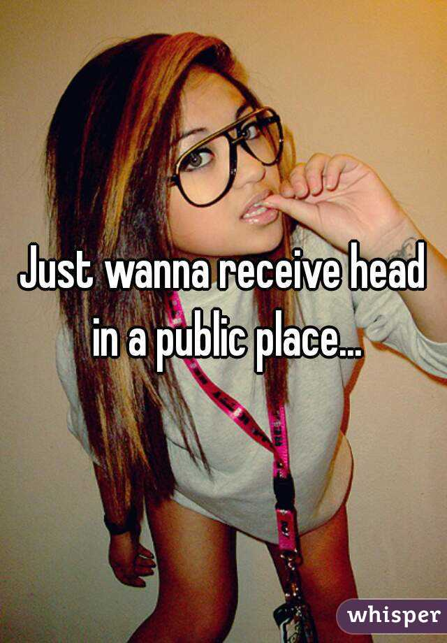 Just wanna receive head in a public place...