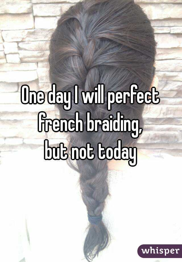 One day I will perfect french braiding,  but not today