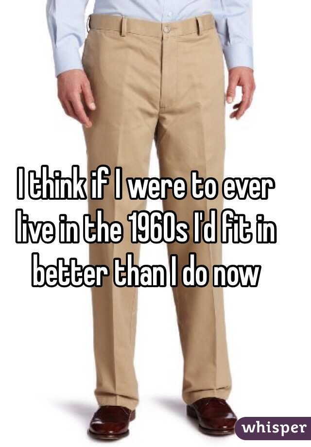 I think if I were to ever live in the 1960s I'd fit in better than I do now