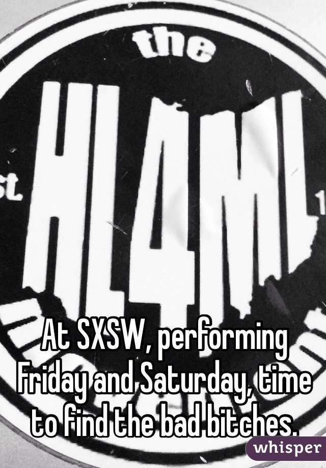 At SXSW, performing Friday and Saturday, time to find the bad bitches.