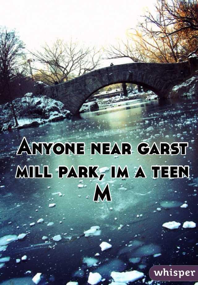 Anyone near garst mill park, im a teen M