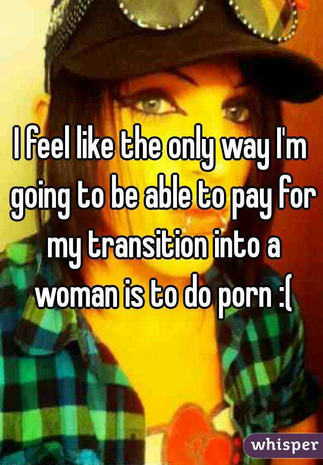 I feel like the only way I'm going to be able to pay for my transition into a woman is to do porn :(