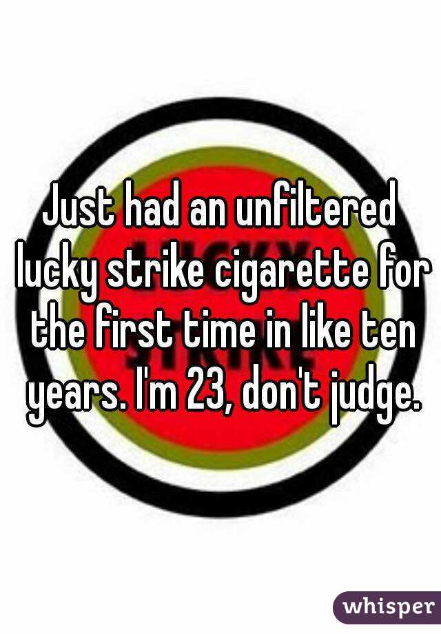 Just had an unfiltered lucky strike cigarette for the first time in like ten years. I'm 23, don't judge.