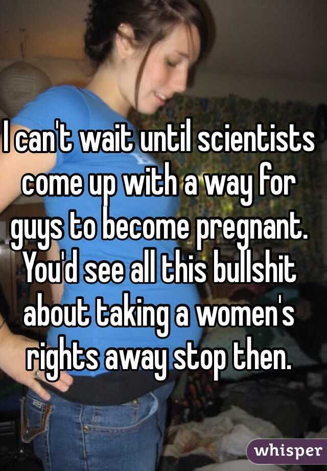 I can't wait until scientists come up with a way for guys to become pregnant.  You'd see all this bullshit about taking a women's rights away stop then.